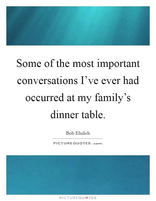 Some of the most important conversations I've ever had occurred at my family's dinner table Picture Quote #1