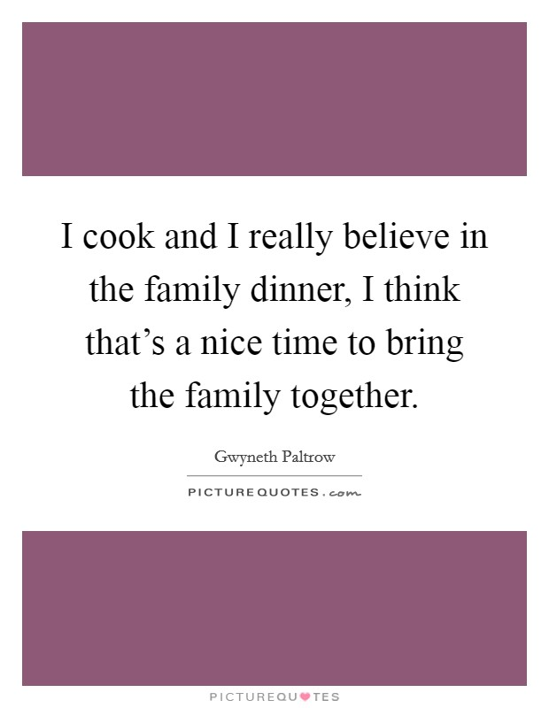 I cook and I really believe in the family dinner, I think that's a nice time to bring the family together Picture Quote #1