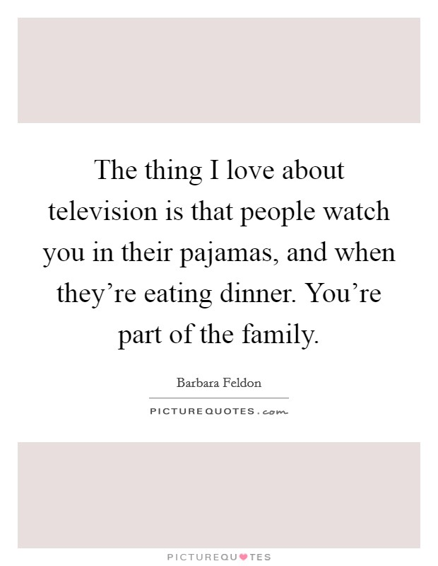 The thing I love about television is that people watch you in their pajamas, and when they're eating dinner. You're part of the family Picture Quote #1