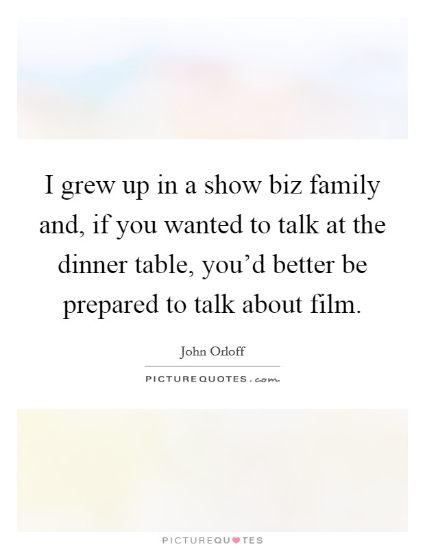 I grew up in a show biz family and, if you wanted to talk at the dinner table, you'd better be prepared to talk about film Picture Quote #1