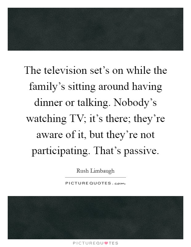 The television set's on while the family's sitting around having dinner or talking. Nobody's watching TV; it's there; they're aware of it, but they're not participating. That's passive. Picture Quote #1