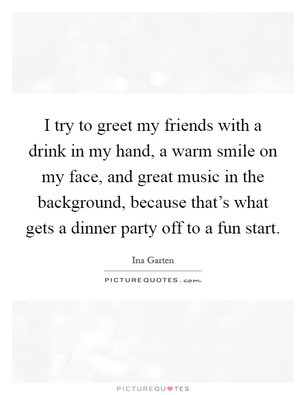 I try to greet my friends with a drink in my hand, a warm smile on my face, and great music in the background, because that's what gets a dinner party off to a fun start Picture Quote #1