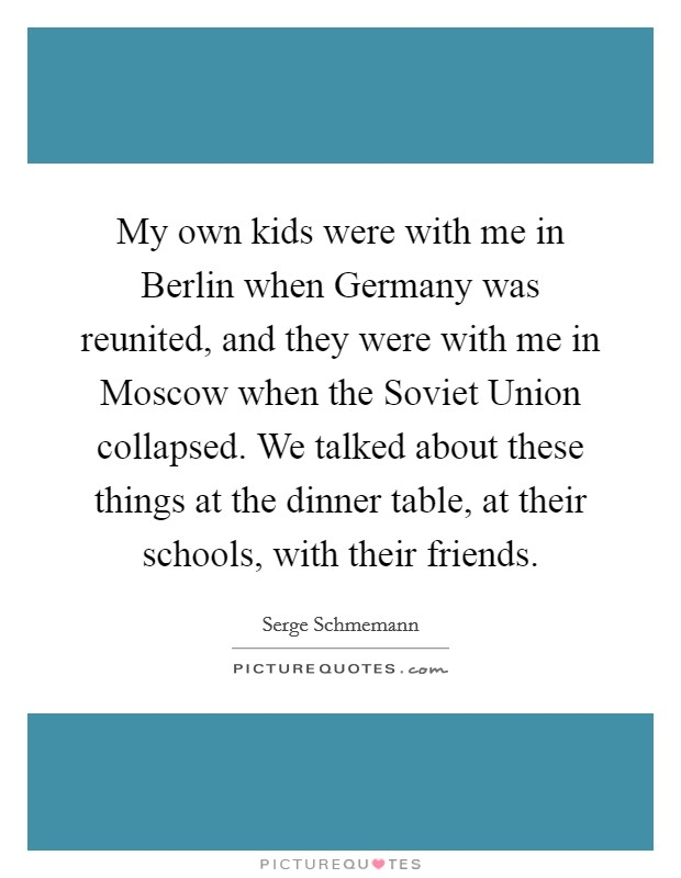 My own kids were with me in Berlin when Germany was reunited, and they were with me in Moscow when the Soviet Union collapsed. We talked about these things at the dinner table, at their schools, with their friends Picture Quote #1