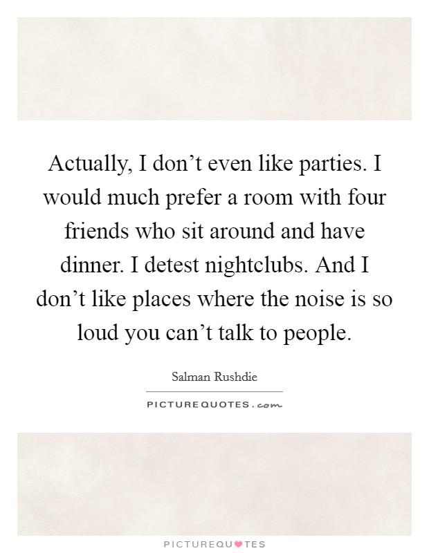 Actually, I don't even like parties. I would much prefer a room with four friends who sit around and have dinner. I detest nightclubs. And I don't like places where the noise is so loud you can't talk to people Picture Quote #1