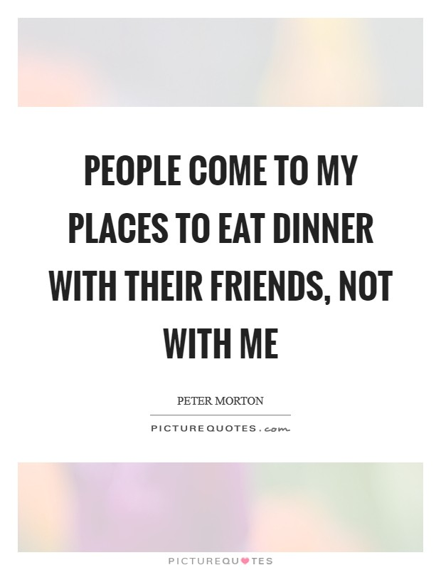 People come to my places to eat dinner with their friends, not with me Picture Quote #1