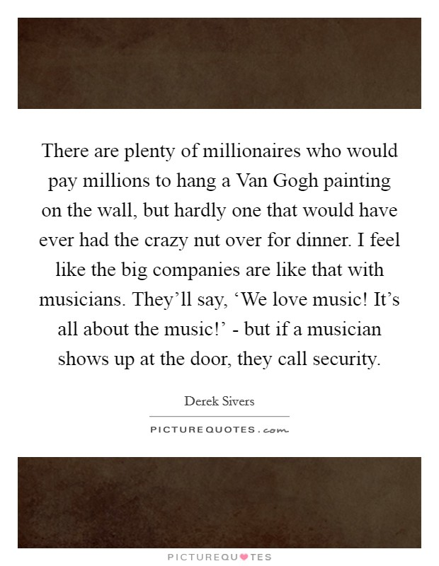 There are plenty of millionaires who would pay millions to hang a Van Gogh painting on the wall, but hardly one that would have ever had the crazy nut over for dinner. I feel like the big companies are like that with musicians. They'll say, 'We love music! It's all about the music!' - but if a musician shows up at the door, they call security Picture Quote #1