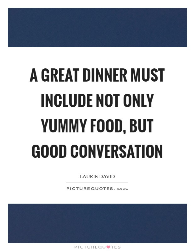 A great dinner must include not only yummy food, but good conversation Picture Quote #1