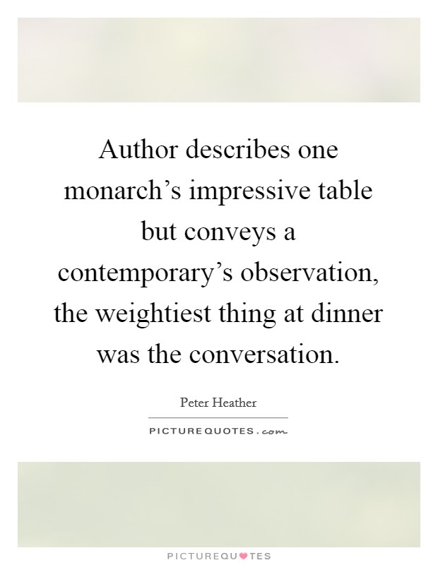 Author describes one monarch's impressive table but conveys a contemporary's observation, the weightiest thing at dinner was the conversation Picture Quote #1