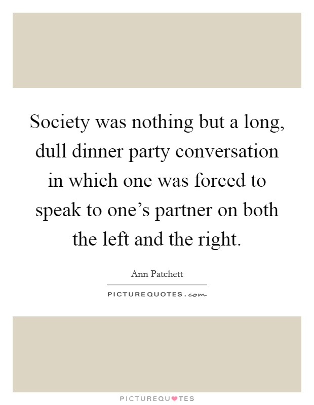 Society was nothing but a long, dull dinner party conversation in which one was forced to speak to one's partner on both the left and the right Picture Quote #1