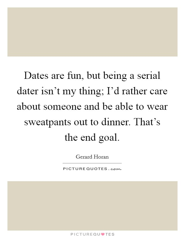 Dates are fun, but being a serial dater isn't my thing; I'd rather care about someone and be able to wear sweatpants out to dinner. That's the end goal Picture Quote #1