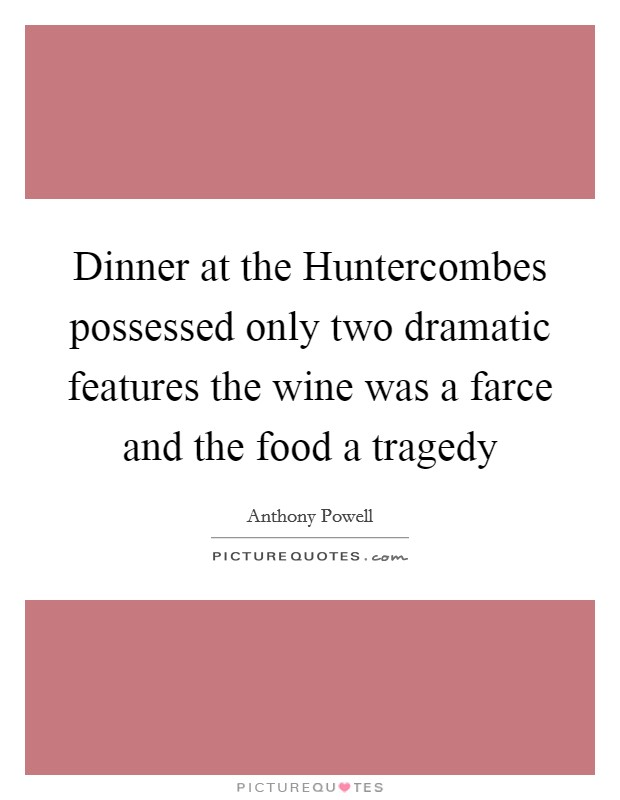 Dinner at the Huntercombes possessed only two dramatic features the wine was a farce and the food a tragedy Picture Quote #1