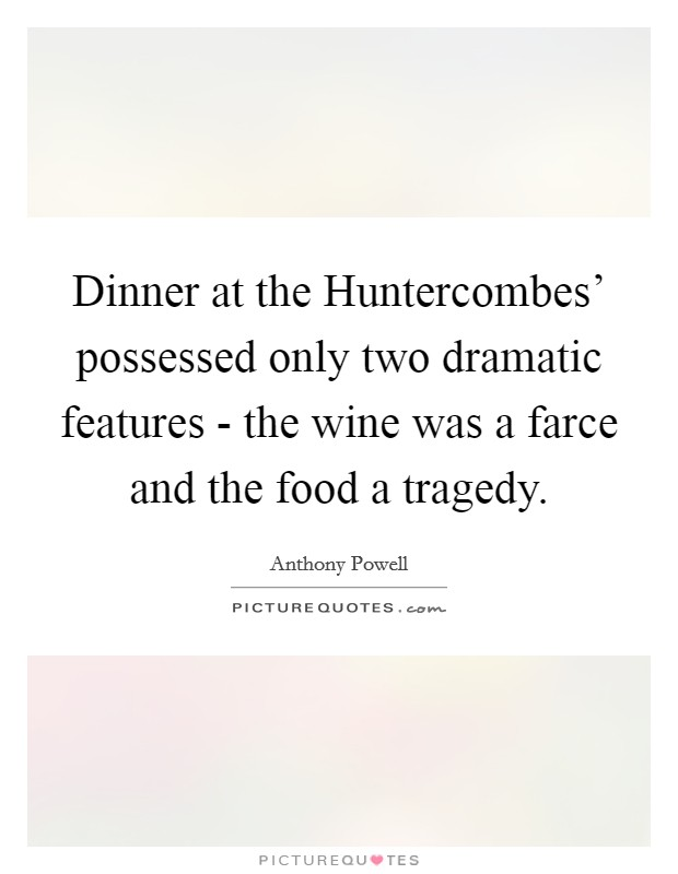 Dinner at the Huntercombes' possessed only two dramatic features - the wine was a farce and the food a tragedy Picture Quote #1