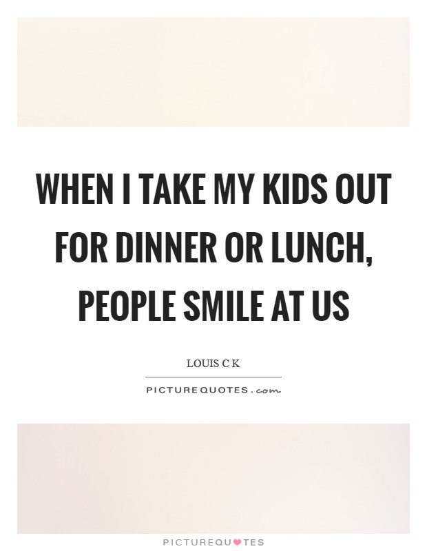 When I take my kids out for dinner or lunch, people smile at us Picture Quote #1