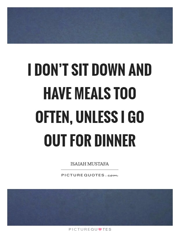 I don't sit down and have meals too often, unless I go out for dinner Picture Quote #1