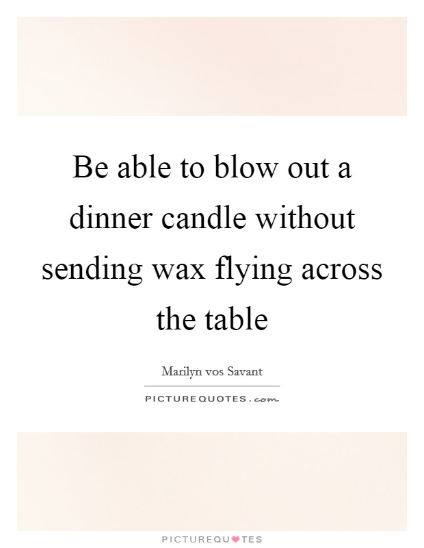 Be able to blow out a dinner candle without sending wax flying across the table Picture Quote #1