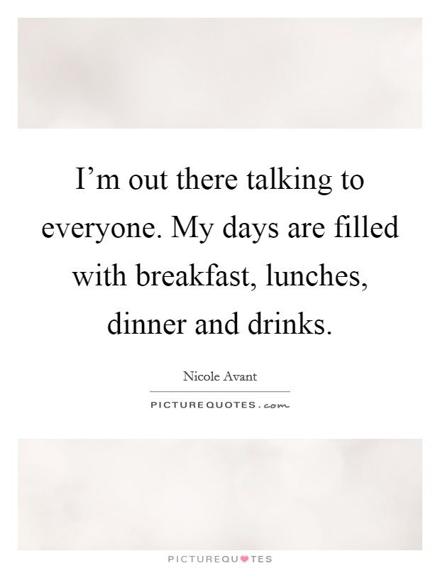 I'm out there talking to everyone. My days are filled with breakfast, lunches, dinner and drinks Picture Quote #1