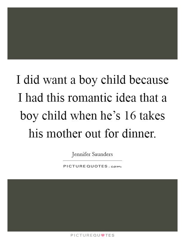 I did want a boy child because I had this romantic idea that a boy child when he's 16 takes his mother out for dinner Picture Quote #1