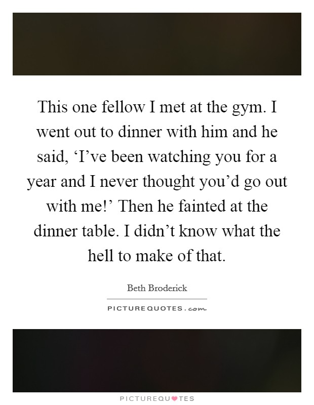 This one fellow I met at the gym. I went out to dinner with him and he said, 'I've been watching you for a year and I never thought you'd go out with me!' Then he fainted at the dinner table. I didn't know what the hell to make of that Picture Quote #1
