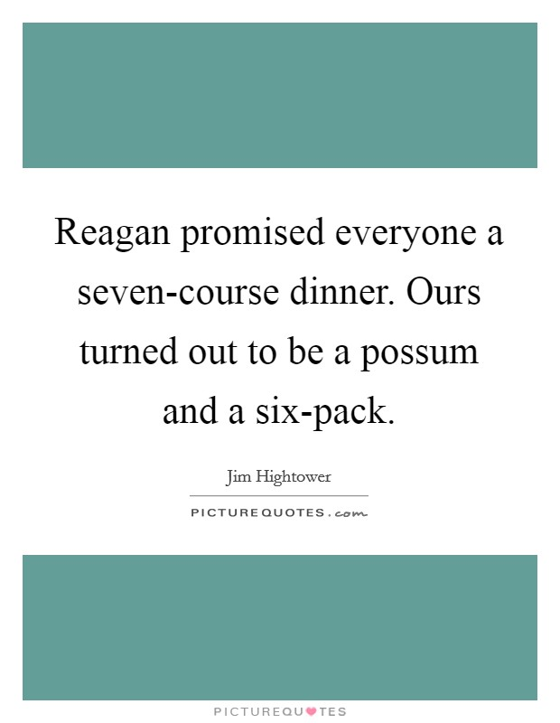 Reagan promised everyone a seven-course dinner. Ours turned out to be a possum and a six-pack Picture Quote #1