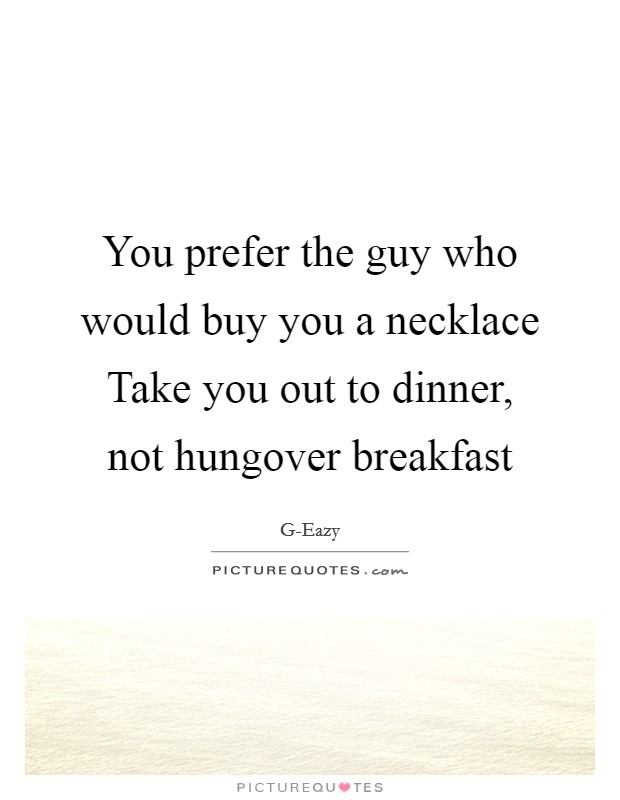 You prefer the guy who would buy you a necklace Take you out to dinner, not hungover breakfast Picture Quote #1