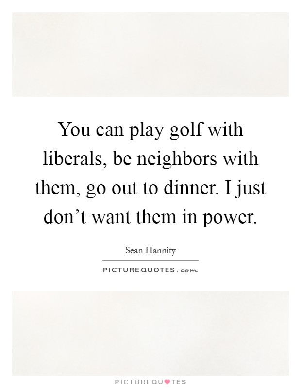 You can play golf with liberals, be neighbors with them, go out to dinner. I just don't want them in power Picture Quote #1