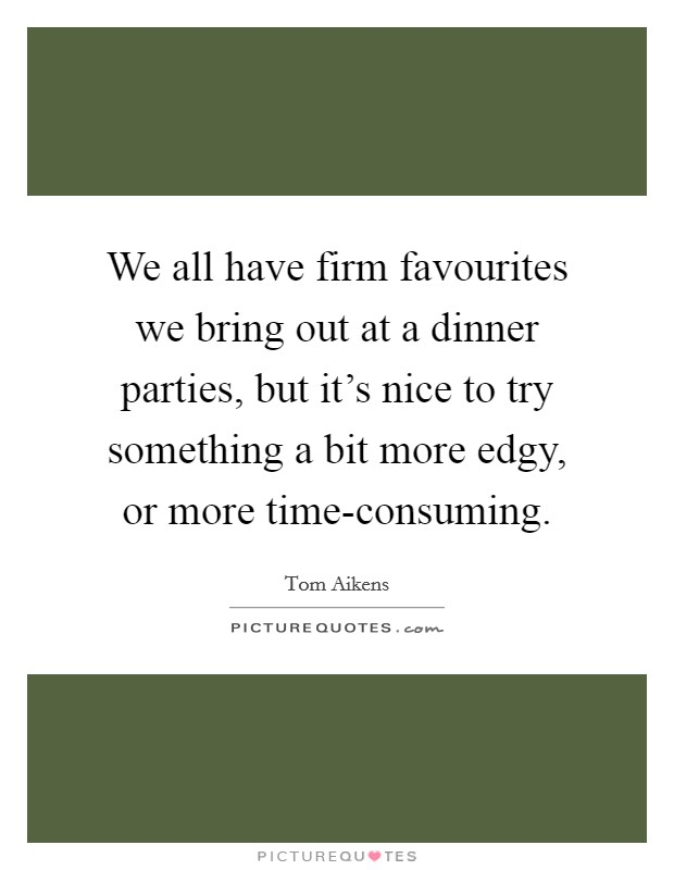 We all have firm favourites we bring out at a dinner parties, but it's nice to try something a bit more edgy, or more time-consuming. Picture Quote #1