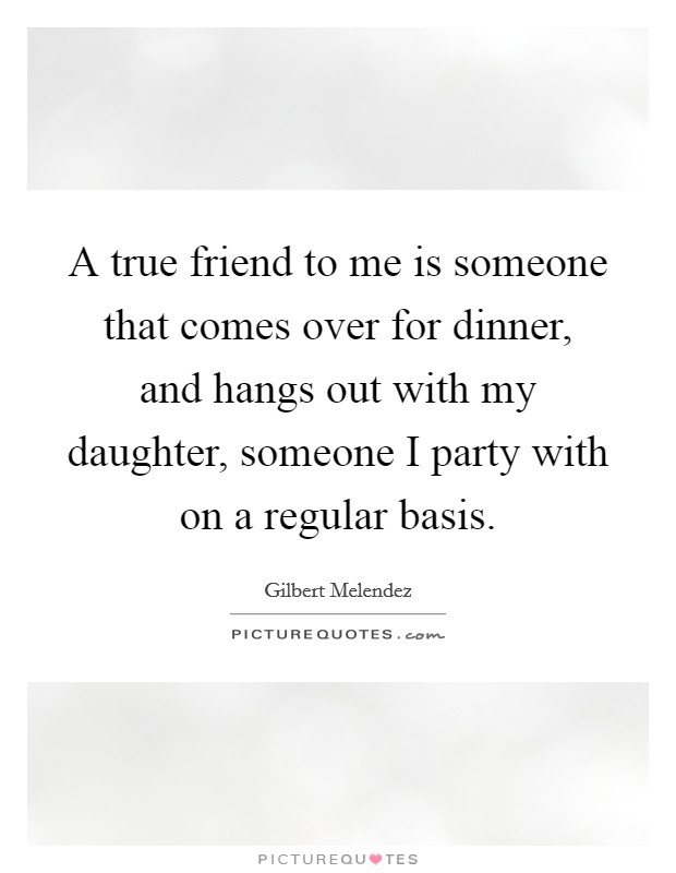 A true friend to me is someone that comes over for dinner, and hangs out with my daughter, someone I party with on a regular basis Picture Quote #1