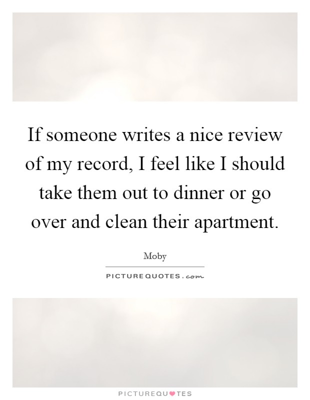 If someone writes a nice review of my record, I feel like I should take them out to dinner or go over and clean their apartment Picture Quote #1