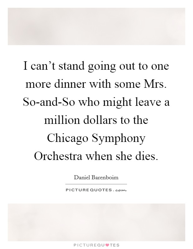 I can't stand going out to one more dinner with some Mrs. So-and-So who might leave a million dollars to the Chicago Symphony Orchestra when she dies Picture Quote #1