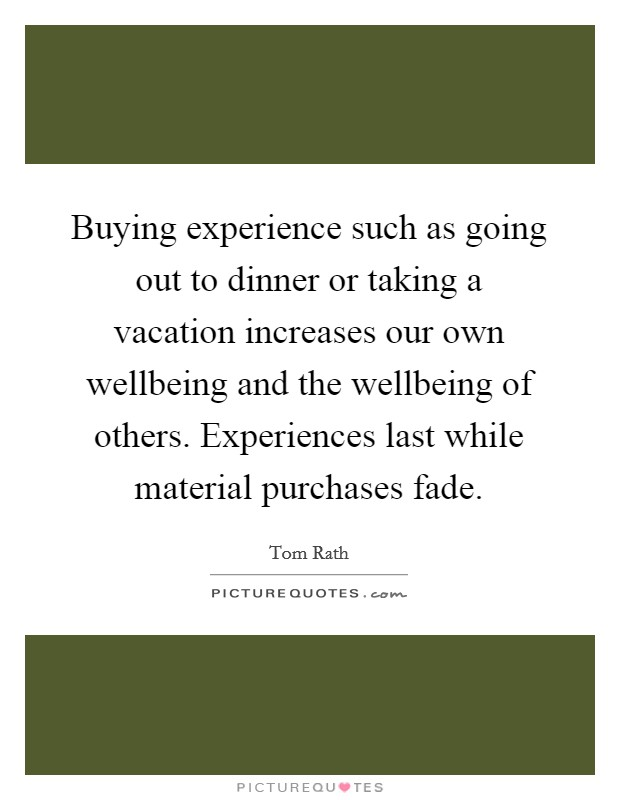 Buying experience such as going out to dinner or taking a vacation increases our own wellbeing and the wellbeing of others. Experiences last while material purchases fade Picture Quote #1