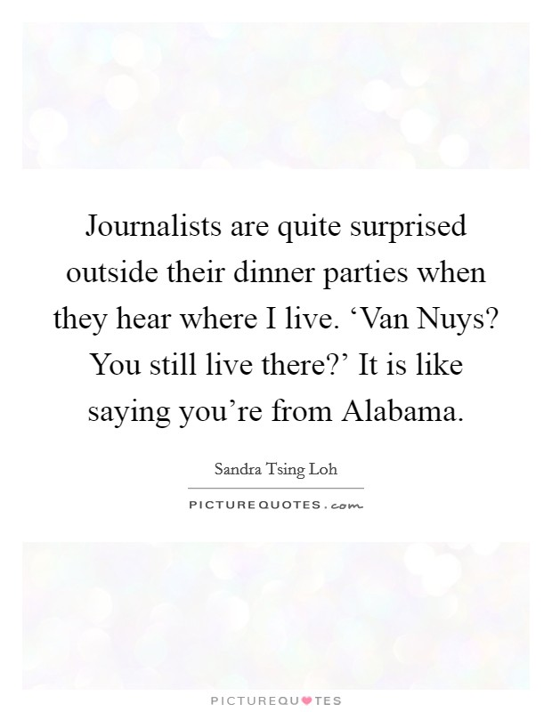 Journalists are quite surprised outside their dinner parties when they hear where I live. 'Van Nuys? You still live there?' It is like saying you're from Alabama Picture Quote #1