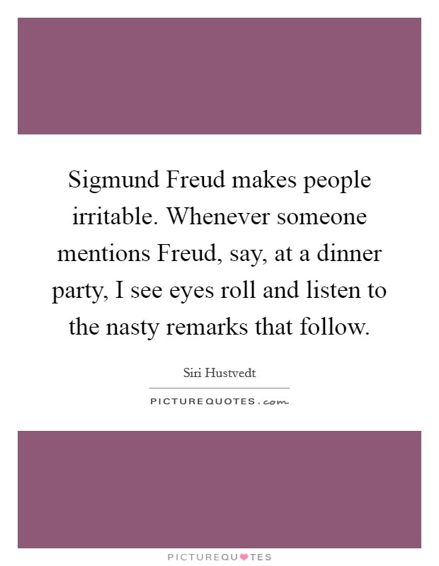 Sigmund Freud makes people irritable. Whenever someone mentions Freud, say, at a dinner party, I see eyes roll and listen to the nasty remarks that follow Picture Quote #1