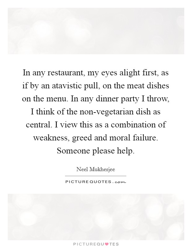 In any restaurant, my eyes alight first, as if by an atavistic pull, on the meat dishes on the menu. In any dinner party I throw, I think of the non-vegetarian dish as central. I view this as a combination of weakness, greed and moral failure. Someone please help Picture Quote #1