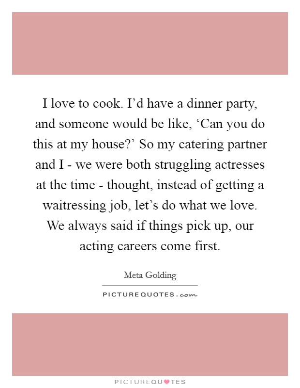 I love to cook. I'd have a dinner party, and someone would be like, 'Can you do this at my house?' So my catering partner and I - we were both struggling actresses at the time - thought, instead of getting a waitressing job, let's do what we love. We always said if things pick up, our acting careers come first Picture Quote #1