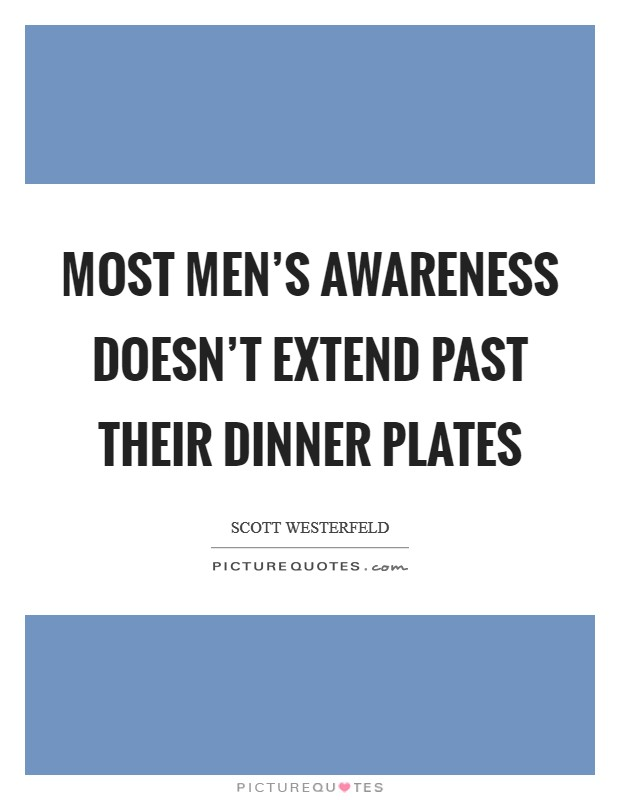 Most men's awareness doesn't extend past their dinner plates Picture Quote #1