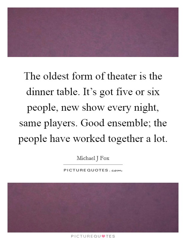 The oldest form of theater is the dinner table. It's got five or six people, new show every night, same players. Good ensemble; the people have worked together a lot Picture Quote #1