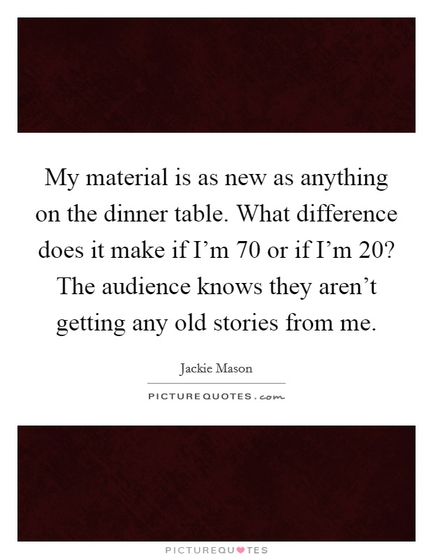 My material is as new as anything on the dinner table. What difference does it make if I'm 70 or if I'm 20? The audience knows they aren't getting any old stories from me Picture Quote #1
