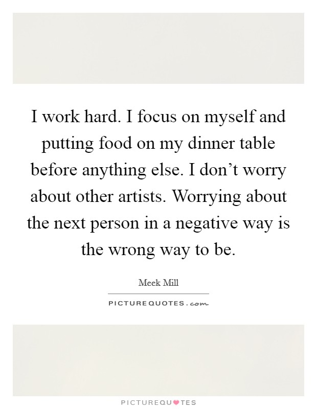 I work hard. I focus on myself and putting food on my dinner table before anything else. I don't worry about other artists. Worrying about the next person in a negative way is the wrong way to be Picture Quote #1