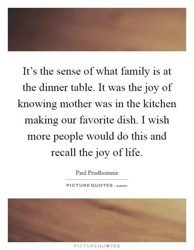 It's the sense of what family is at the dinner table. It was the joy of knowing mother was in the kitchen making our favorite dish. I wish more people would do this and recall the joy of life Picture Quote #1