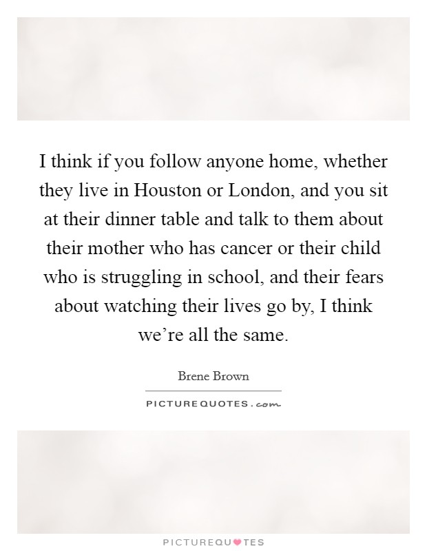 I think if you follow anyone home, whether they live in Houston or London, and you sit at their dinner table and talk to them about their mother who has cancer or their child who is struggling in school, and their fears about watching their lives go by, I think we're all the same Picture Quote #1