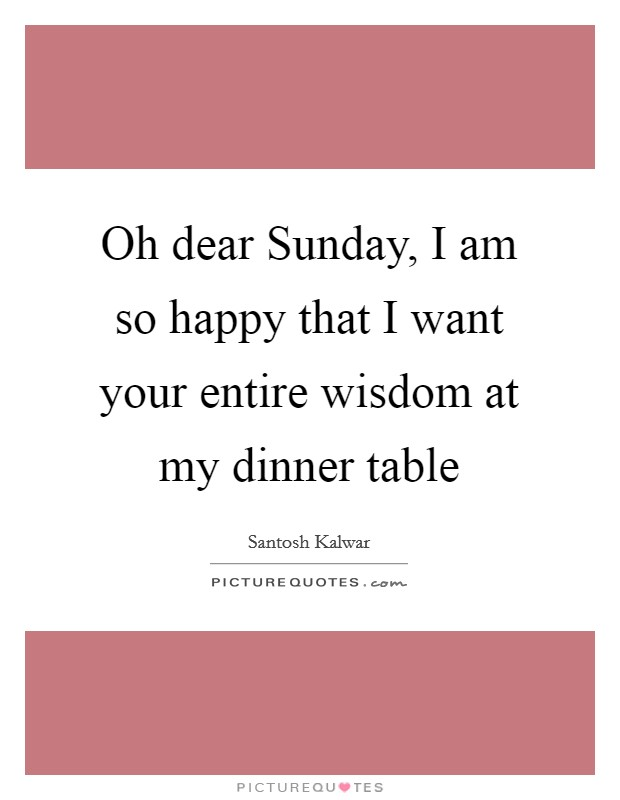 Oh dear Sunday, I am so happy that I want your entire wisdom at my dinner table Picture Quote #1