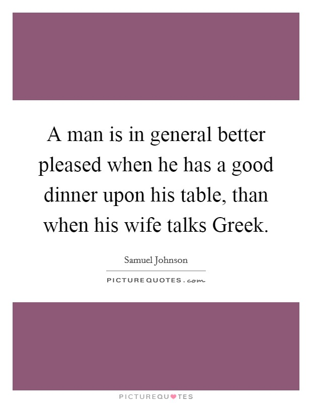 A man is in general better pleased when he has a good dinner upon his table, than when his wife talks Greek Picture Quote #1