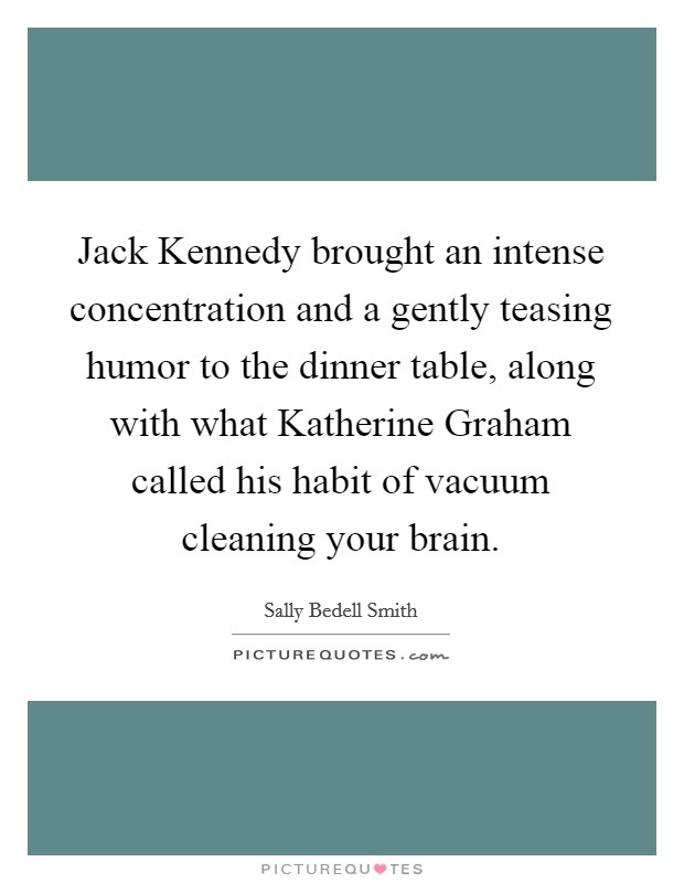 Jack Kennedy brought an intense concentration and a gently teasing humor to the dinner table, along with what Katherine Graham called his habit of vacuum cleaning your brain Picture Quote #1