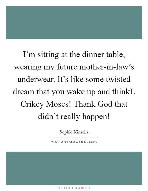 I'm sitting at the dinner table, wearing my future mother-in-law's underwear. It's like some twisted dream that you wake up and thinkL Crikey Moses! Thank God that didn't really happen! Picture Quote #1