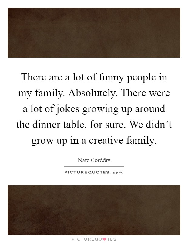 There are a lot of funny people in my family. Absolutely. There were a lot of jokes growing up around the dinner table, for sure. We didn't grow up in a creative family Picture Quote #1