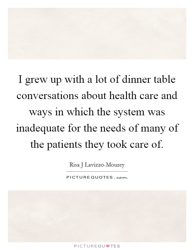 I grew up with a lot of dinner table conversations about health care and ways in which the system was inadequate for the needs of many of the patients they took care of Picture Quote #1