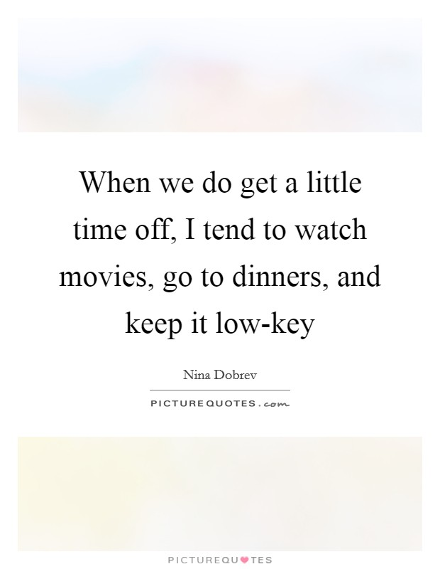 When we do get a little time off, I tend to watch movies, go to dinners, and keep it low-key Picture Quote #1
