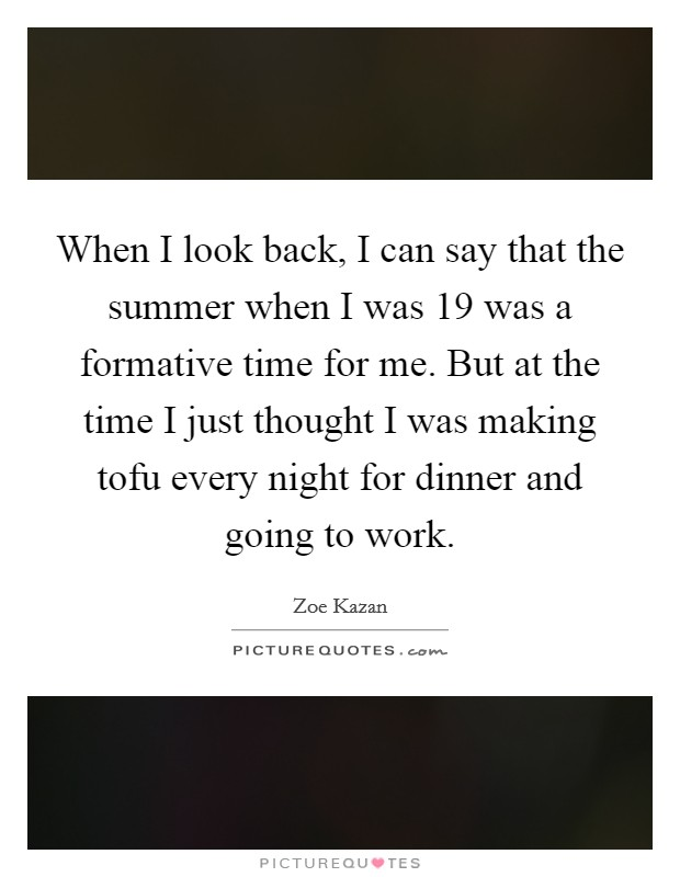 When I look back, I can say that the summer when I was 19 was a formative time for me. But at the time I just thought I was making tofu every night for dinner and going to work Picture Quote #1