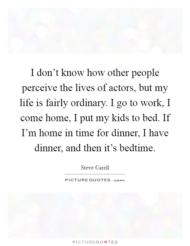 I don't know how other people perceive the lives of actors, but my life is fairly ordinary. I go to work, I come home, I put my kids to bed. If I'm home in time for dinner, I have dinner, and then it's bedtime Picture Quote #1