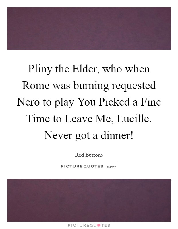 Pliny the Elder, who when Rome was burning requested Nero to play You Picked a Fine Time to Leave Me, Lucille. Never got a dinner! Picture Quote #1